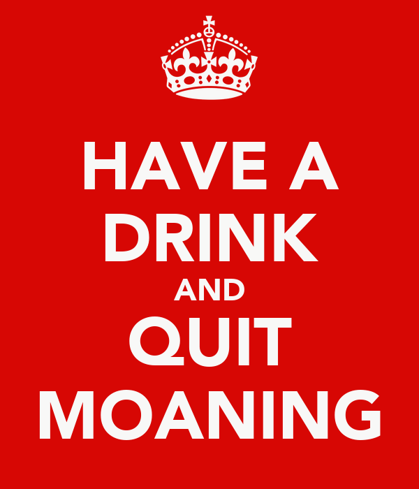 HAVE A DRINK AND QUIT MOANING
