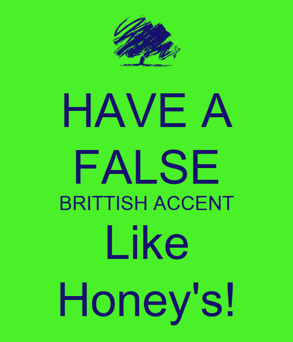 HAVE A FALSE BRITTISH ACCENT Like Honey's!
