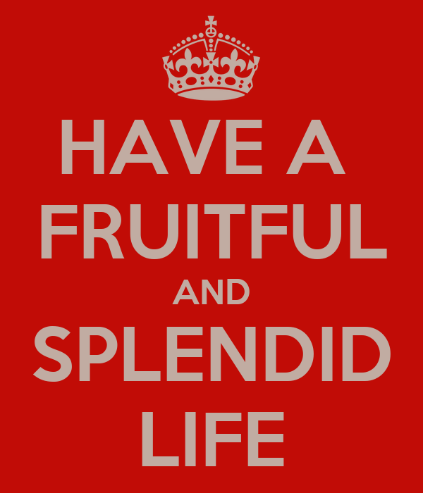 HAVE A  FRUITFUL AND SPLENDID LIFE