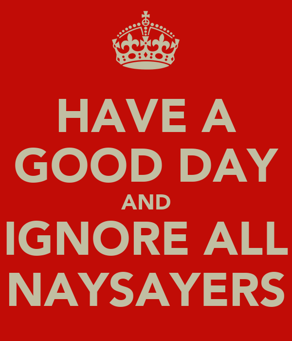 HAVE A GOOD DAY AND IGNORE ALL NAYSAYERS