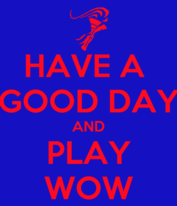 HAVE A  GOOD DAY AND PLAY WOW