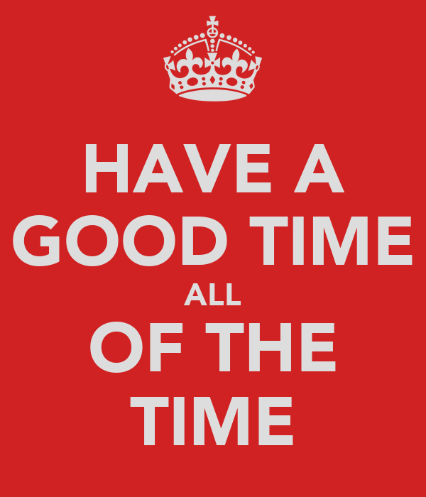 HAVE A GOOD TIME ALL OF THE TIME