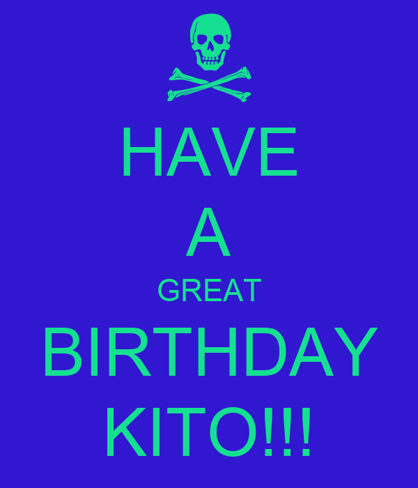 HAVE A GREAT BIRTHDAY KITO!!!