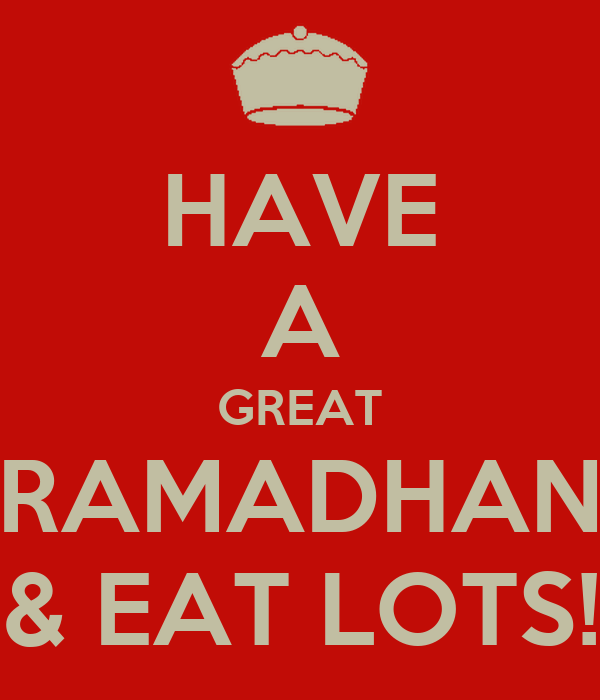 HAVE A GREAT RAMADHAN & EAT LOTS!