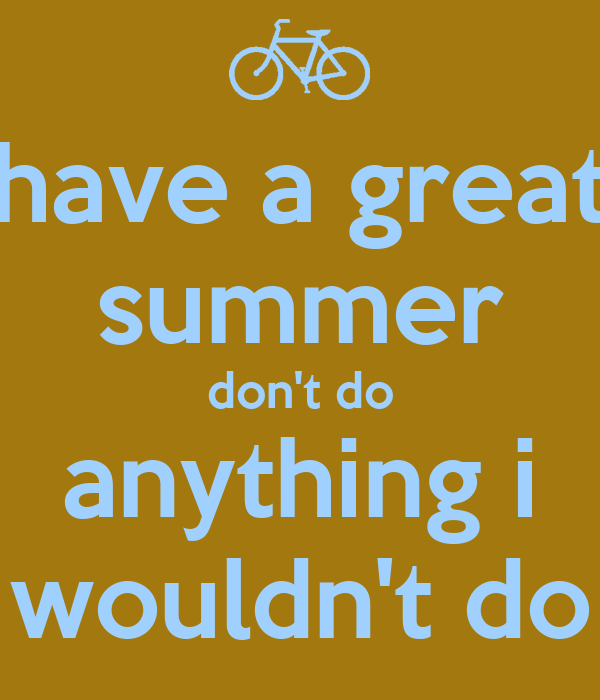 have a great summer don't do anything i wouldn't do