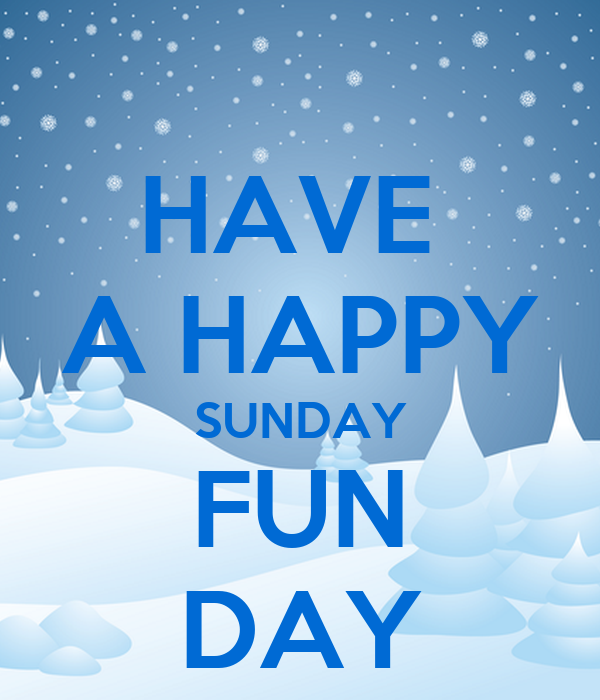 HAVE  A HAPPY SUNDAY FUN DAY