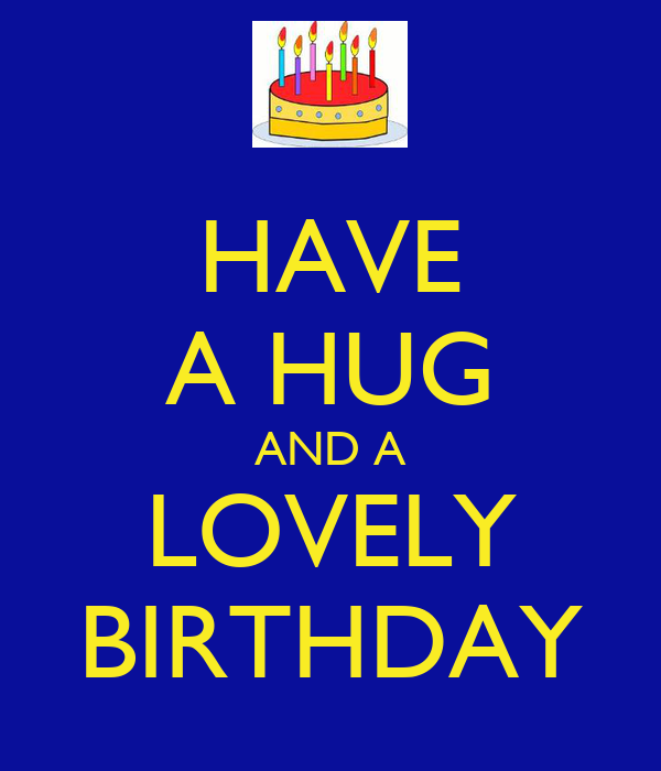 HAVE A HUG AND A LOVELY BIRTHDAY