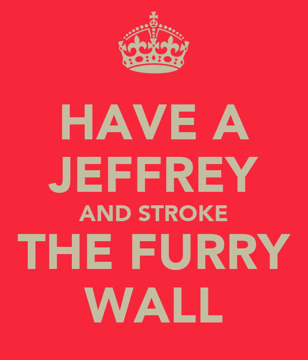 HAVE A JEFFREY AND STROKE THE FURRY WALL