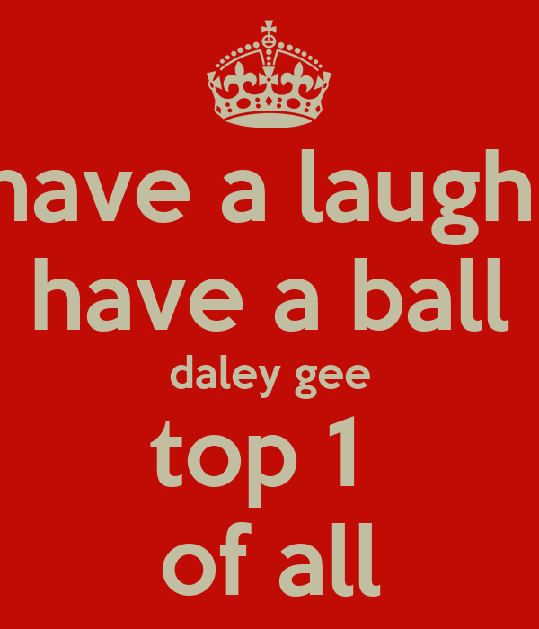have a laugh  have a ball daley gee top 1  of all