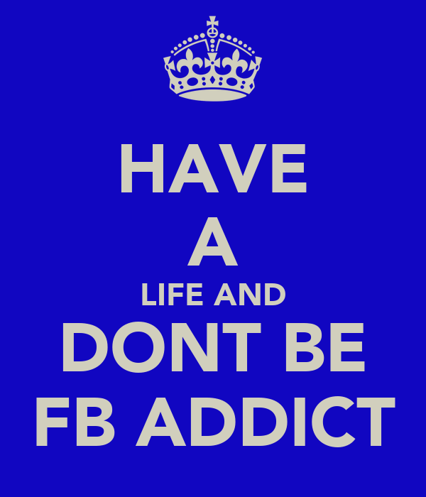 HAVE A LIFE AND DONT BE FB ADDICT