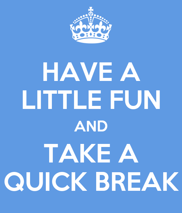 HAVE A LITTLE FUN AND TAKE A QUICK BREAK