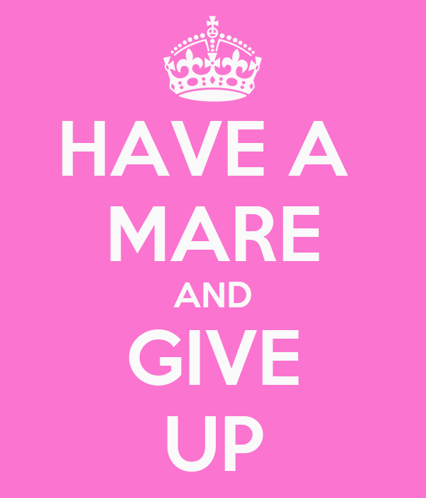 HAVE A  MARE AND GIVE UP