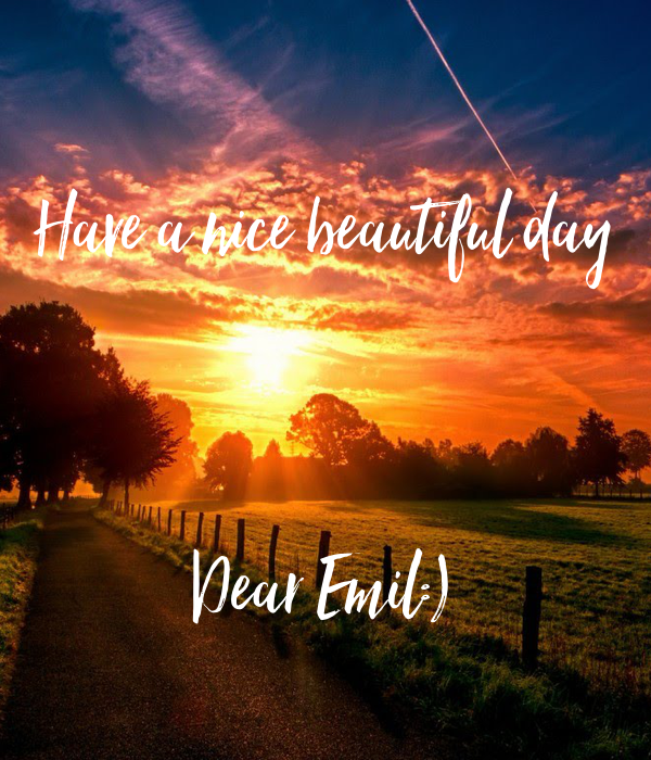 Have a nice beautiful day    Dear Emil:)