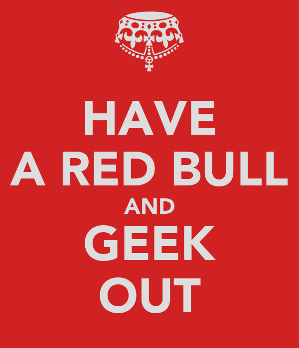 HAVE A RED BULL AND GEEK OUT