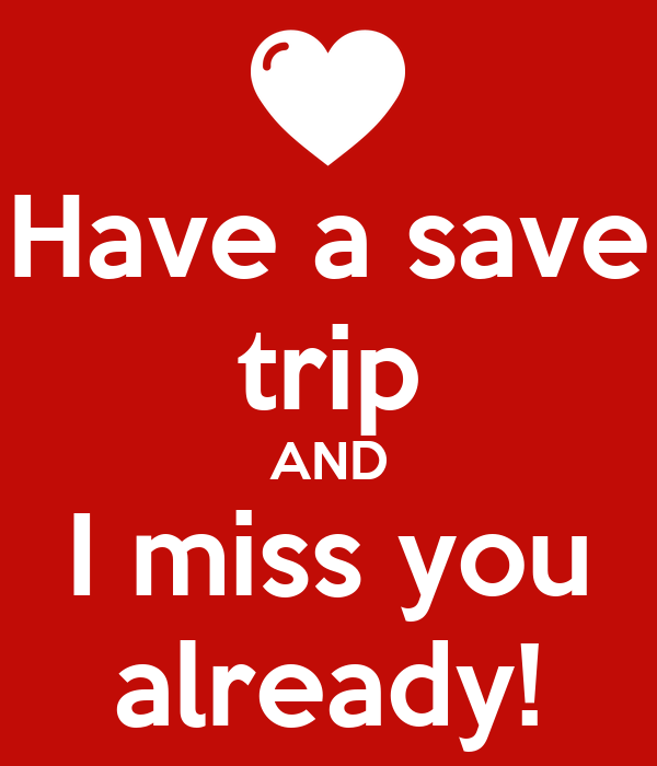 Have a save trip AND I miss you already!