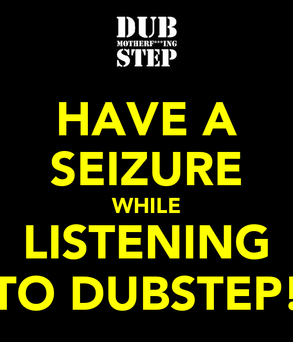 HAVE A SEIZURE WHILE LISTENING TO DUBSTEP!