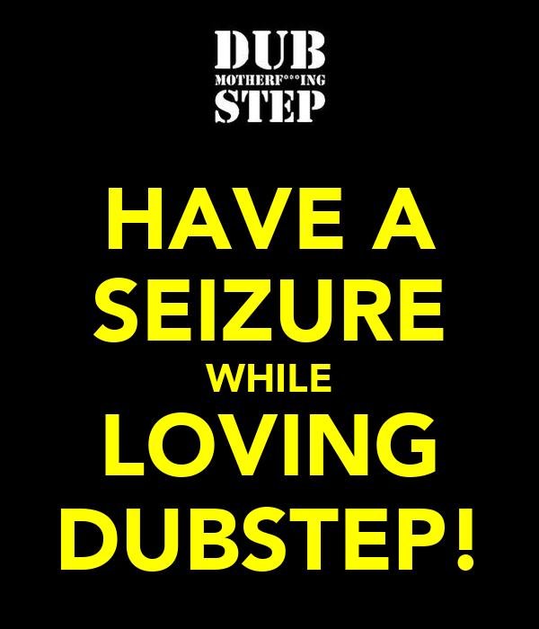 HAVE A SEIZURE WHILE LOVING DUBSTEP!