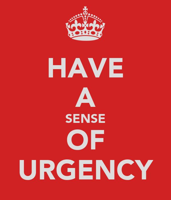 HAVE A SENSE OF URGENCY