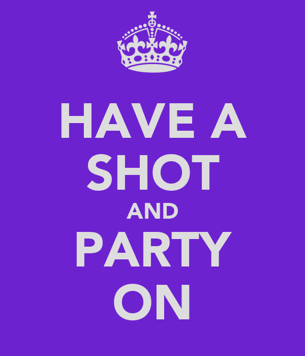HAVE A SHOT AND PARTY ON