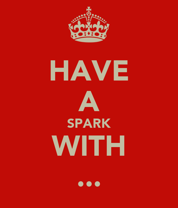 HAVE A SPARK WITH ...
