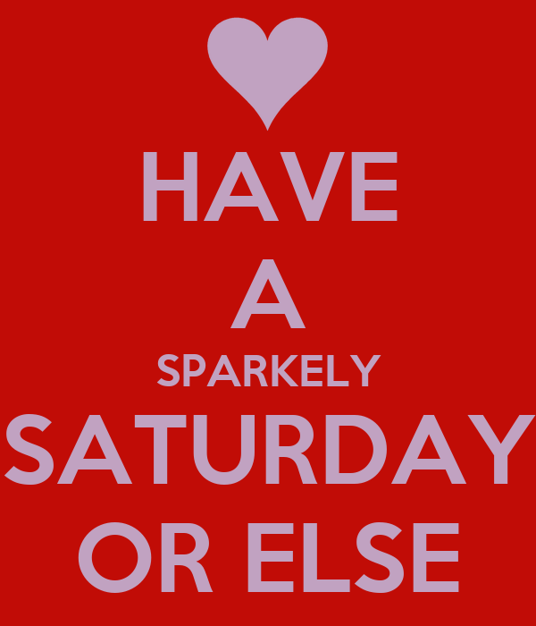 HAVE A SPARKELY SATURDAY OR ELSE