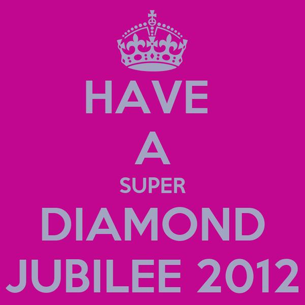 HAVE  A SUPER DIAMOND JUBILEE 2012