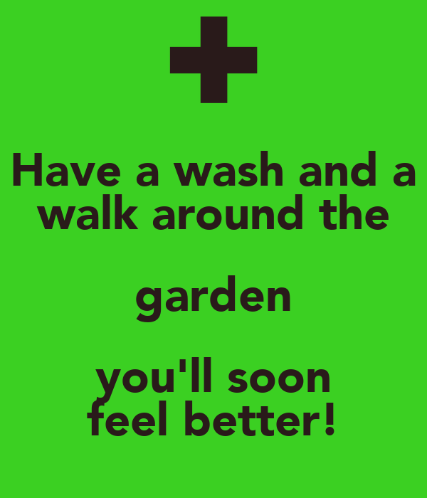 Have a wash and a walk around the garden you'll soon feel better!