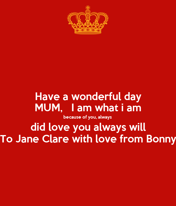 Have a wonderful day MUM,   I am what i am because of you, always  did love you always will To Jane Clare with love from Bonny
