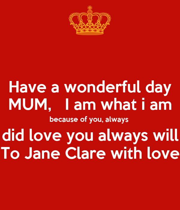 Have a wonderful day MUM,   I am what i am because of you, always  did love you always will To Jane Clare with love