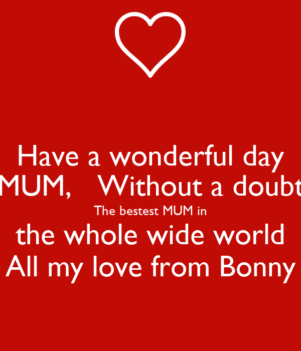 Have a wonderful day MUM,   Without a doubt The bestest MUM in the whole wide world All my love from Bonny