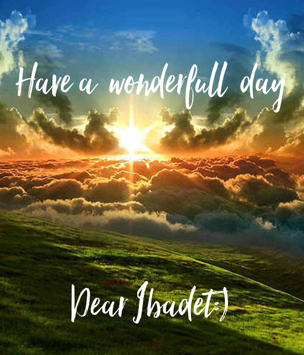 Have a  wonderfull  day     Dear Ibadet:)