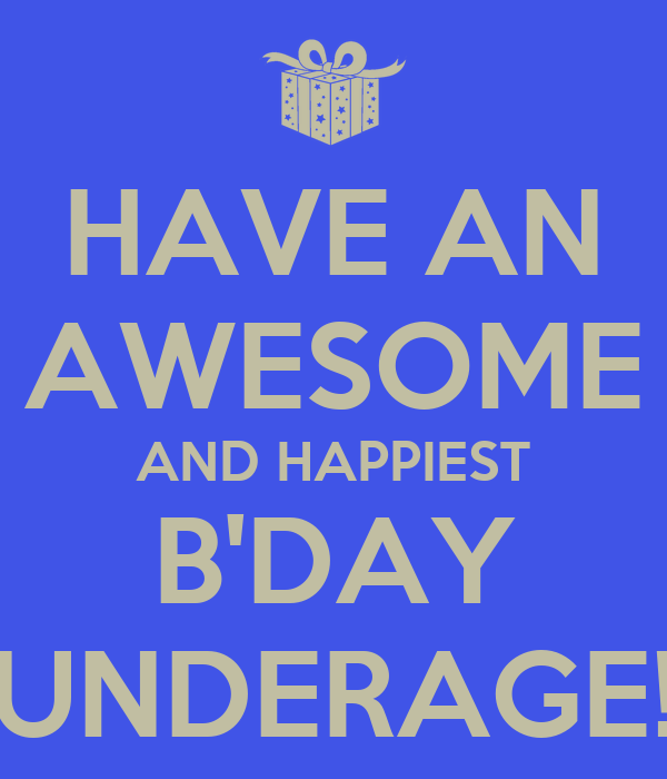 HAVE AN AWESOME AND HAPPIEST B'DAY UNDERAGE!