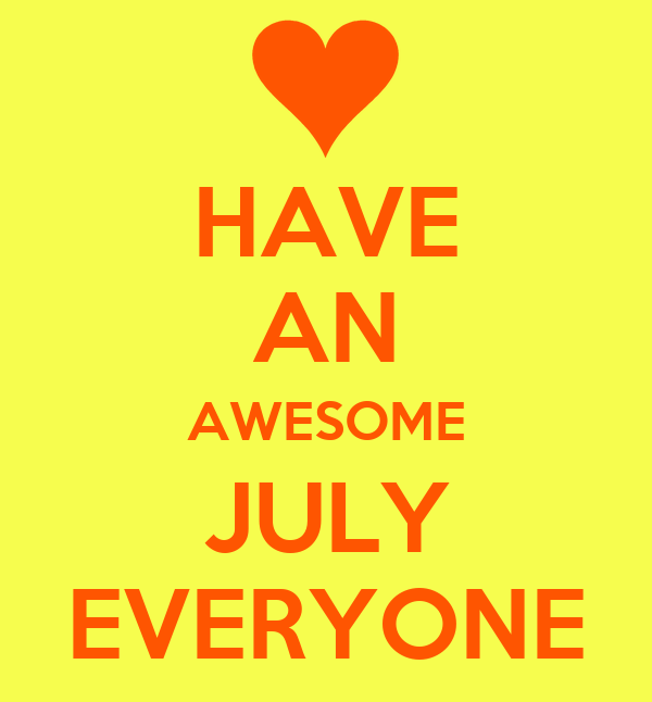 HAVE AN AWESOME JULY EVERYONE
