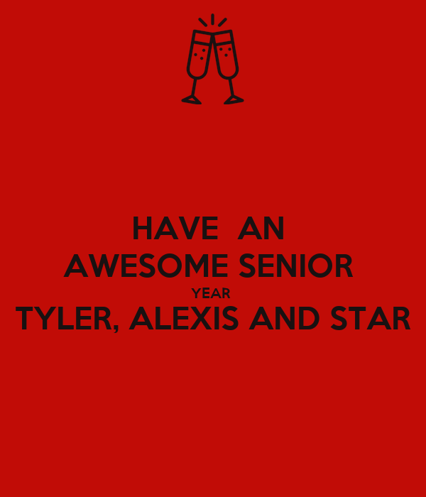 HAVE  AN  AWESOME SENIOR  YEAR  TYLER, ALEXIS AND STAR