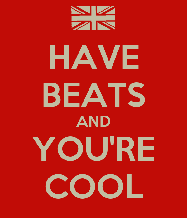 HAVE BEATS AND YOU'RE COOL