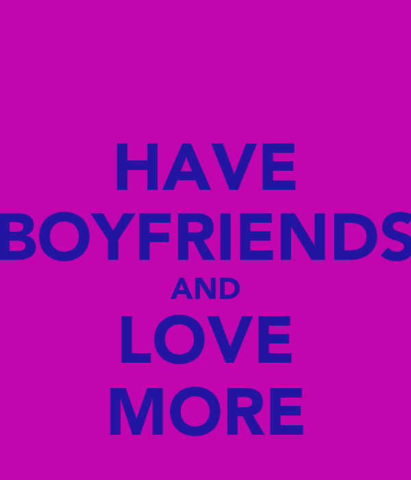 HAVE BOYFRIENDS AND LOVE MORE