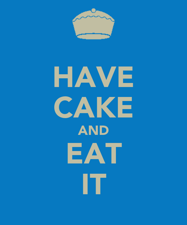 HAVE CAKE AND EAT IT