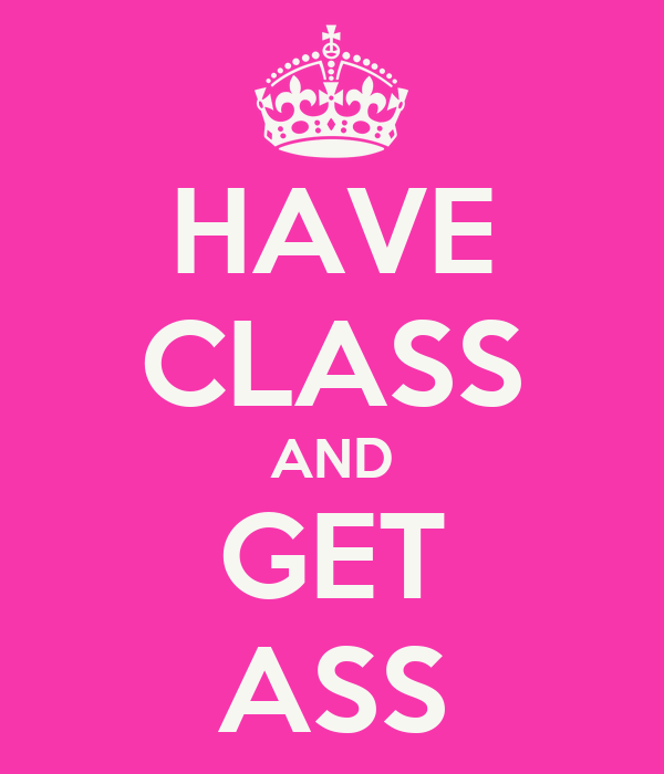 HAVE CLASS AND GET ASS