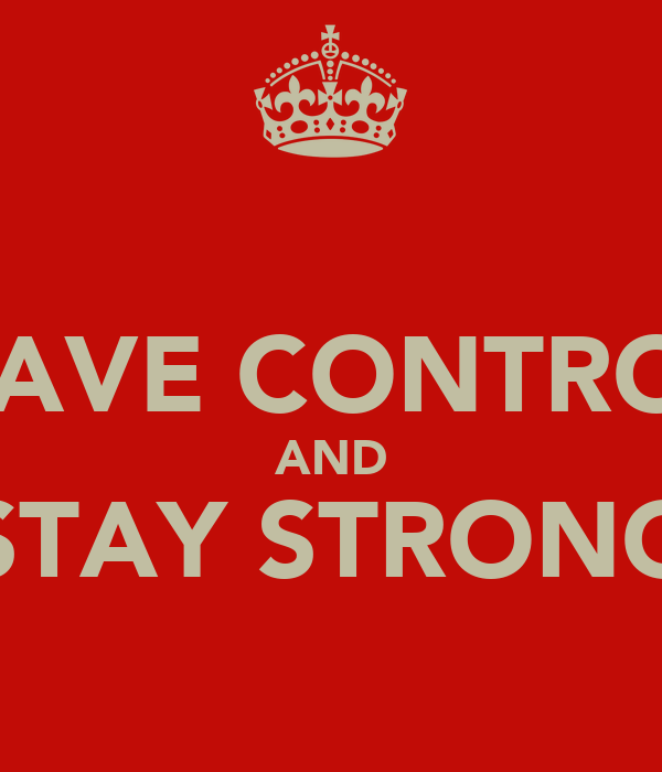 HAVE CONTROL AND STAY STRONG