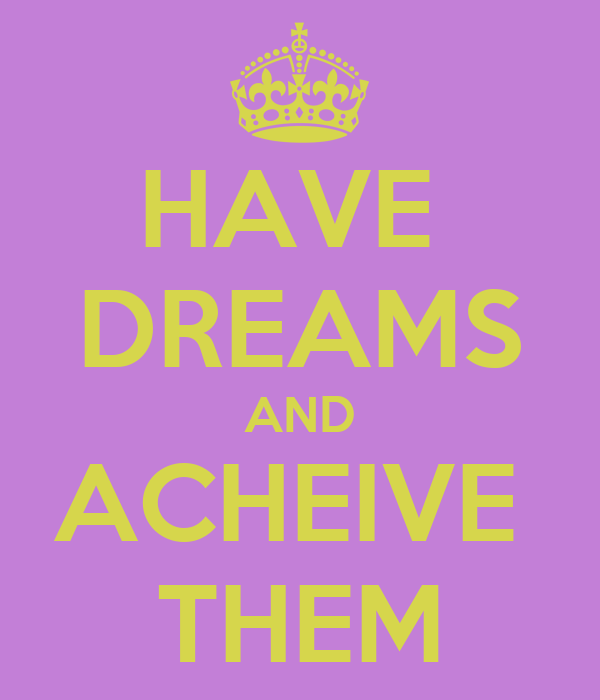HAVE  DREAMS AND ACHEIVE  THEM