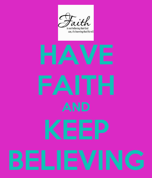 HAVE FAITH AND KEEP BELIEVING