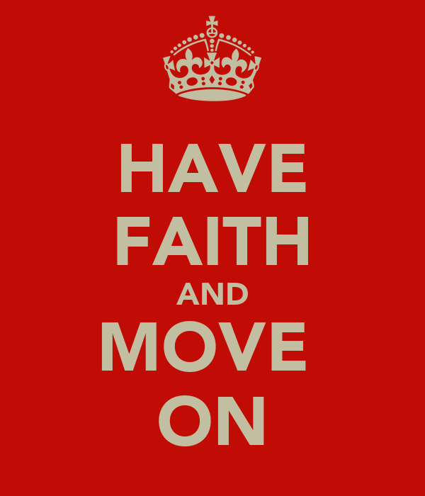 HAVE FAITH AND MOVE  ON