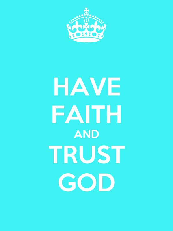 HAVE FAITH AND TRUST GOD