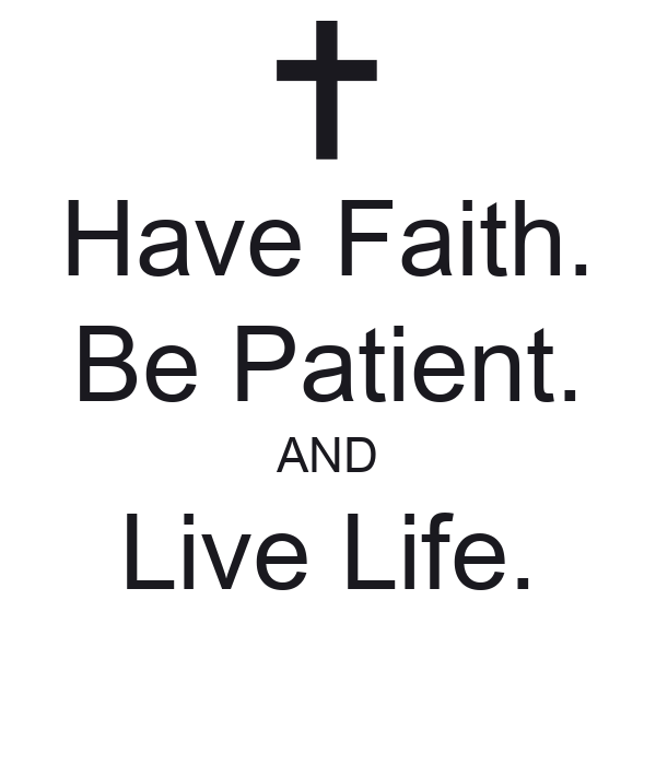 Have Faith. Be Patient. AND Live Life.