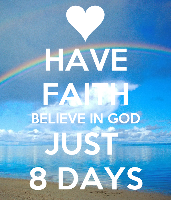 HAVE FAITH BELIEVE IN GOD JUST  8 DAYS