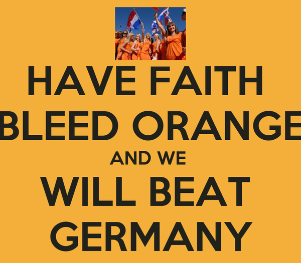 HAVE FAITH  BLEED ORANGE AND WE  WILL BEAT  GERMANY