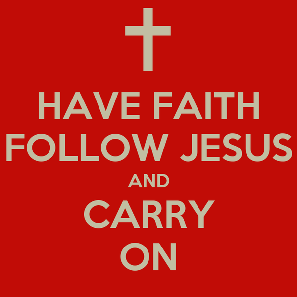 HAVE FAITH FOLLOW JESUS AND CARRY ON