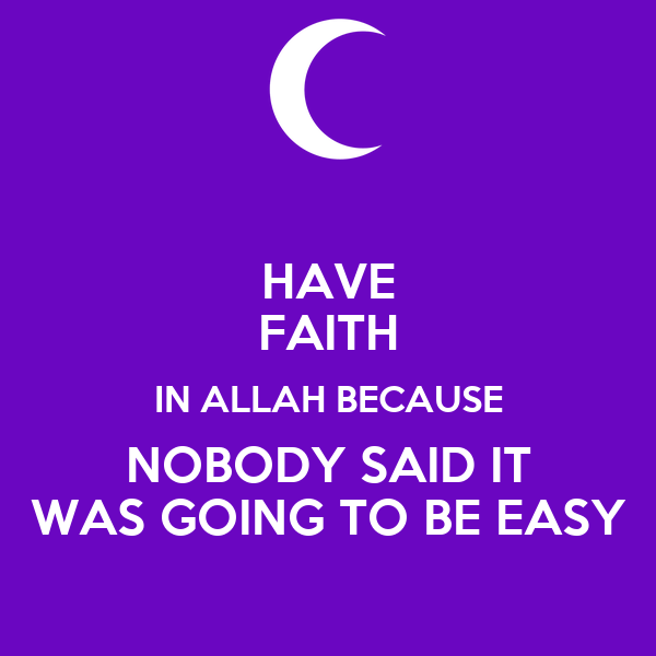 HAVE FAITH IN ALLAH BECAUSE NOBODY SAID IT WAS GOING TO BE EASY
