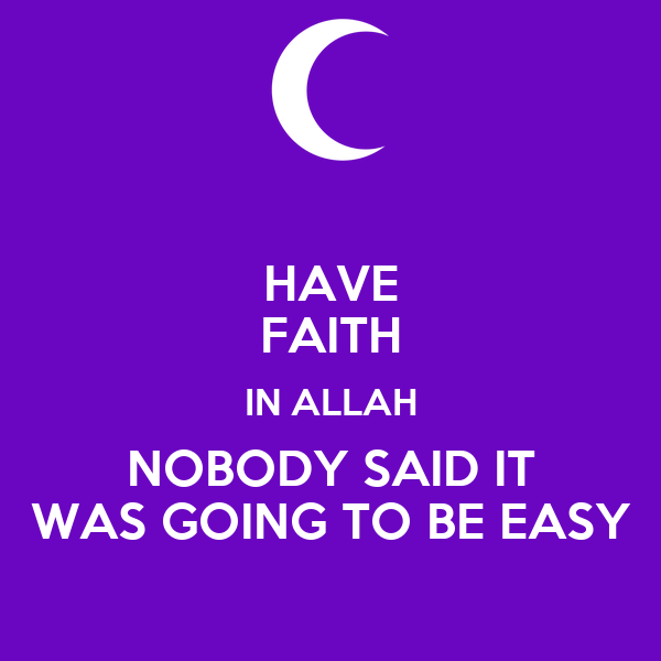 HAVE FAITH IN ALLAH NOBODY SAID IT WAS GOING TO BE EASY