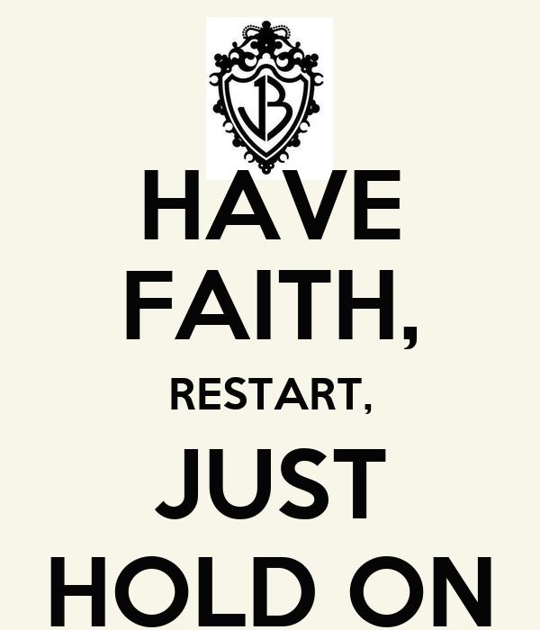 HAVE FAITH, RESTART, JUST HOLD ON